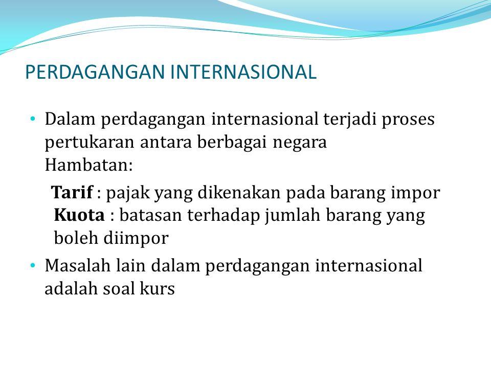 PERDAGANGAN INTERNASIONAL Dalam perdagangan internasional terjadi proses pertukaran antara berbagai negara Hambatan: Tarif : pajak yang dikenakan pada