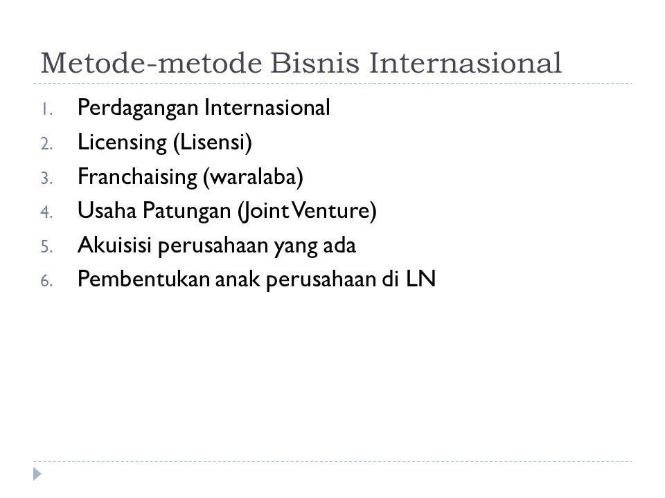Metode-metode Bisnis Internasional 1. Perdagangan Internasional 2. Licensing (Lisensi) 3. Franchaising (waralaba) 4. Usaha Patungan (Joint Venture) 5.