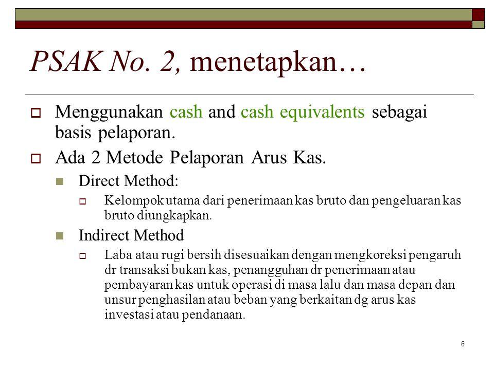6 PSAK No. 2, menetapkan…  Menggunakan cash and cash equivalents sebagai basis pelaporan.  Ada 2 Metode Pelaporan Arus Kas. Direct Method:  Kelompo