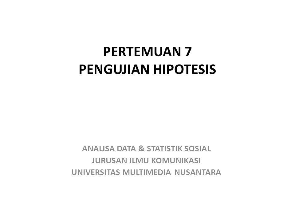 PERTEMUAN 7 PENGUJIAN HIPOTESIS ANALISA DATA & STATISTIK SOSIAL JURUSAN ILMU KOMUNIKASI UNIVERSITAS MULTIMEDIA NUSANTARA