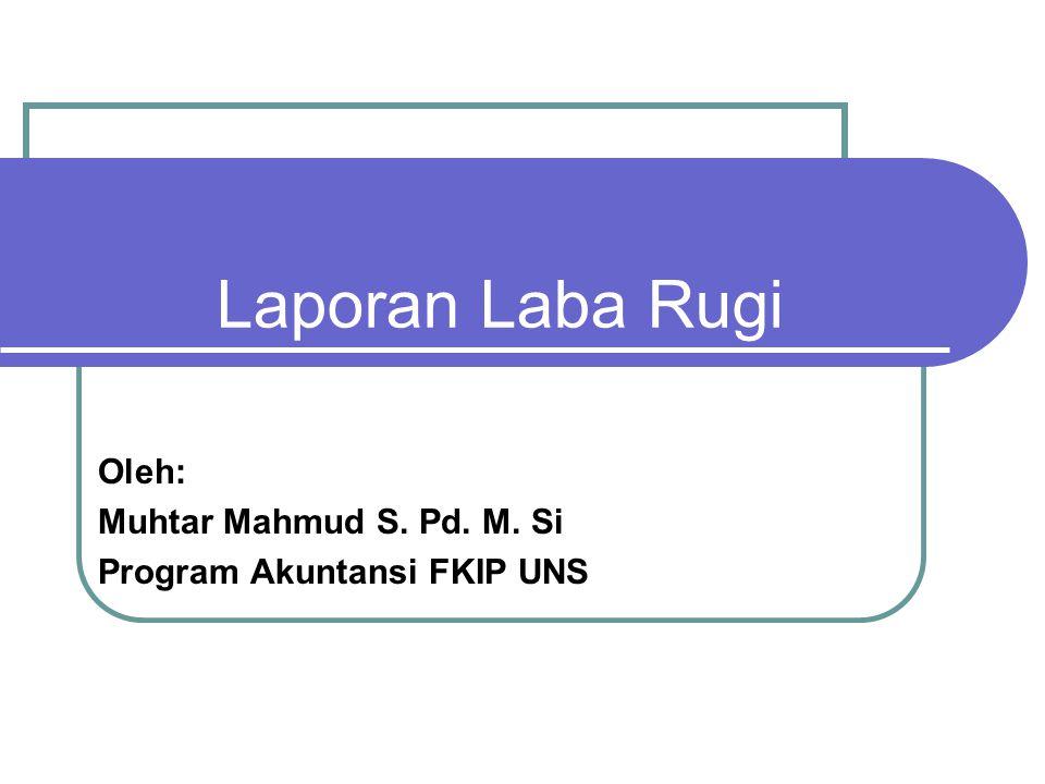 Laporan Laba Rugi Oleh: Muhtar Mahmud S. Pd. M. Si Program Akuntansi FKIP UNS