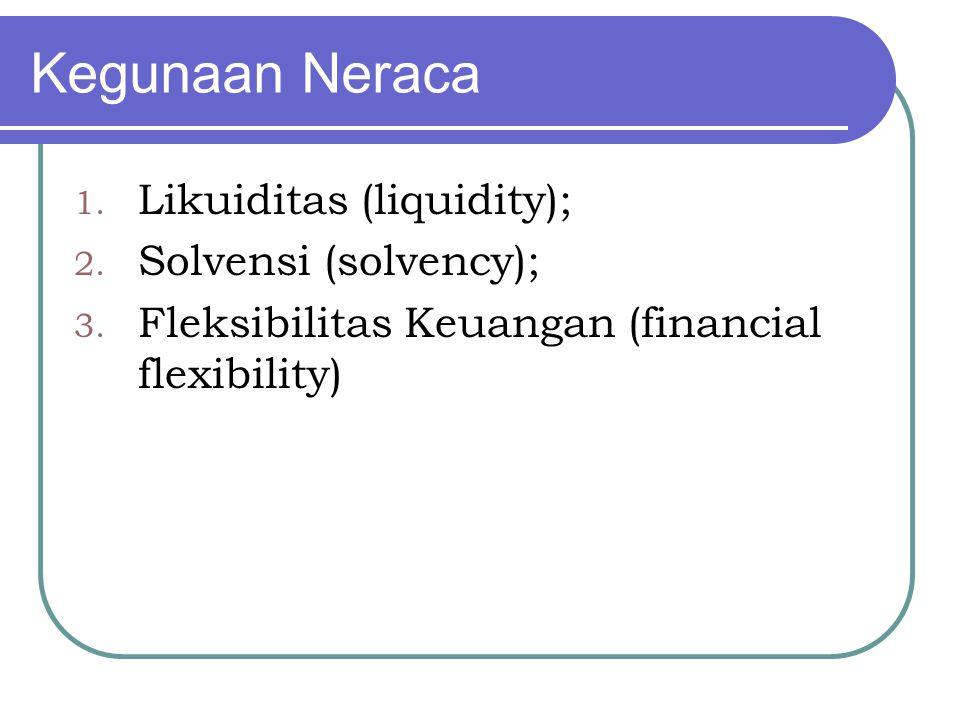 Kegunaan Neraca 1. Likuiditas (liquidity); 2. Solvensi (solvency); 3. Fleksibilitas Keuangan (financial flexibility)