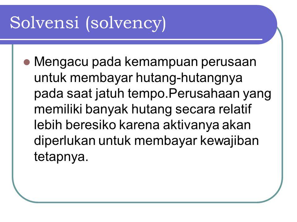 Solvensi (solvency) Mengacu pada kemampuan perusaan untuk membayar hutang-hutangnya pada saat jatuh tempo.Perusahaan yang memiliki banyak hutang secar