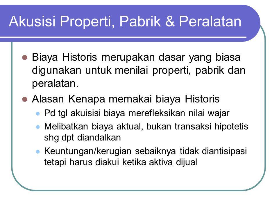 Akusisi Properti, Pabrik & Peralatan Biaya Historis merupakan dasar yang biasa digunakan untuk menilai properti, pabrik dan peralatan. Alasan Kenapa m
