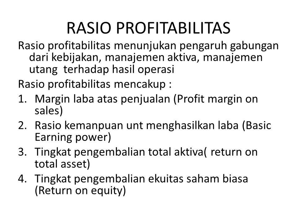 RASIO PROFITABILITAS Rasio profitabilitas menunjukan pengaruh gabungan dari kebijakan, manajemen aktiva, manajemen utang terhadap hasil operasi Rasio profitabilitas mencakup : 1.Margin laba atas penjualan (Profit margin on sales) 2.Rasio kemanpuan unt menghasilkan laba (Basic Earning power) 3.Tingkat pengembalian total aktiva( return on total asset) 4.Tingkat pengembalian ekuitas saham biasa (Return on equity)
