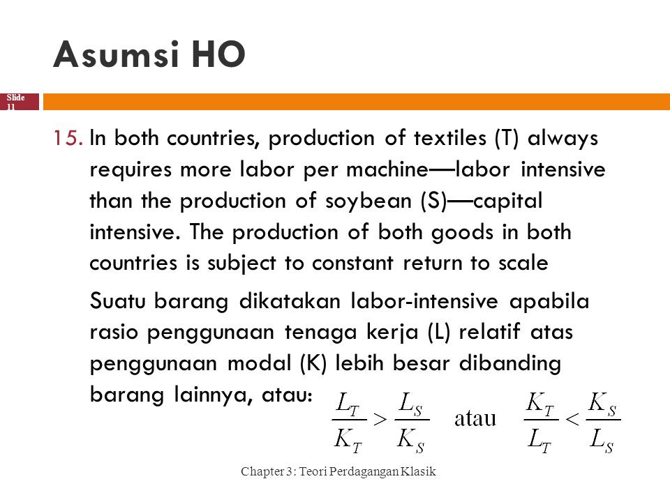 Asumsi HO Chapter 3: Teori Perdagangan Klasik Slide 11 15. In both countries, production of textiles (T) always requires more labor per machine—labor