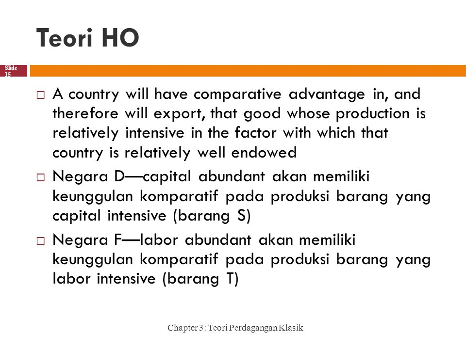 Teori HO Chapter 3: Teori Perdagangan Klasik Slide 15  A country will have comparative advantage in, and therefore will export, that good whose produ