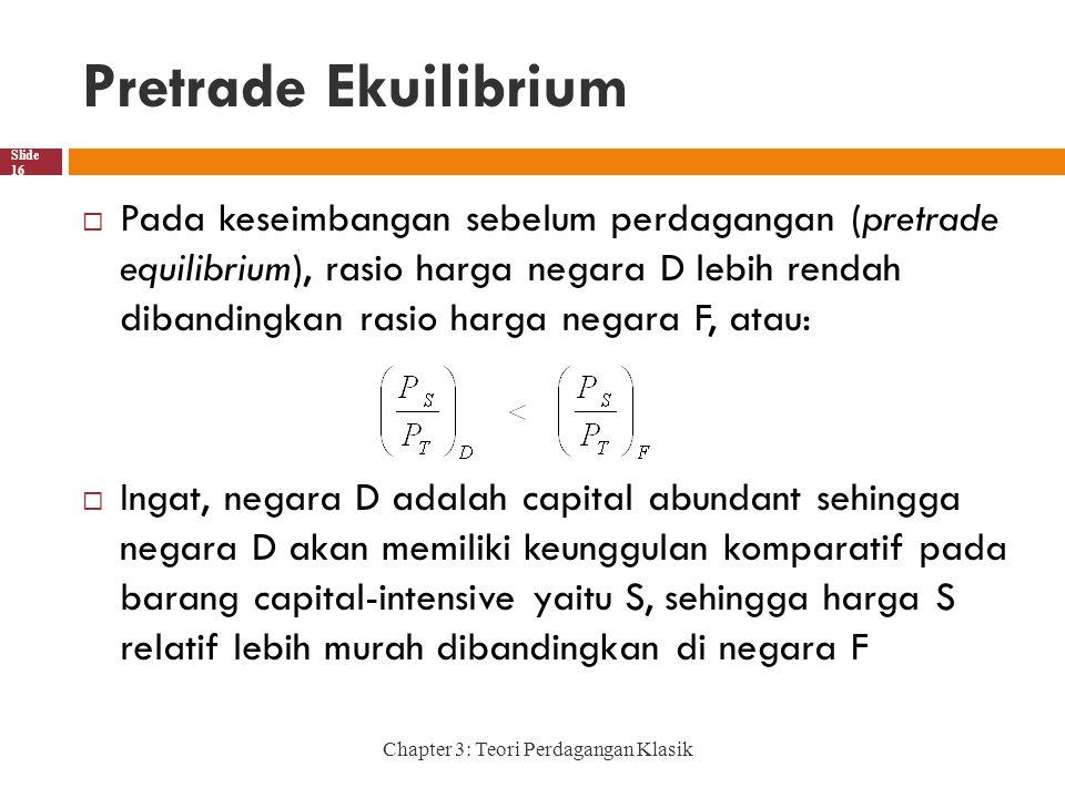 Pretrade Ekuilibrium Chapter 3: Teori Perdagangan Klasik Slide 16  Pada keseimbangan sebelum perdagangan (pretrade equilibrium), rasio harga negara D