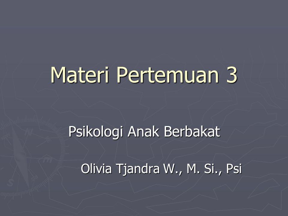 Materi Pertemuan 3 Psikologi Anak Berbakat Olivia Tjandra W., M. Si., Psi