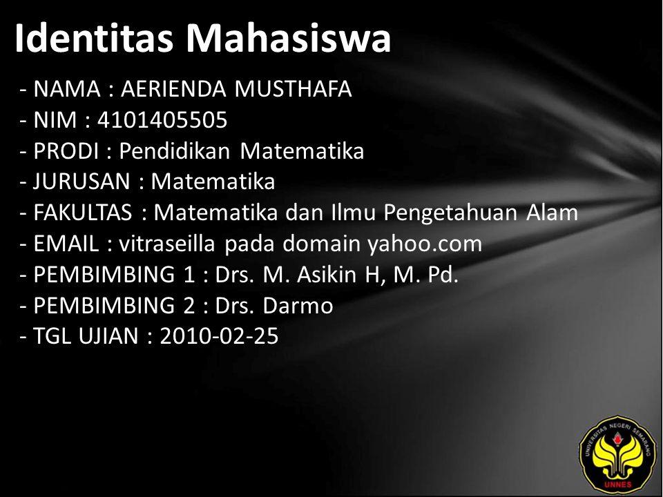 Identitas Mahasiswa - NAMA : AERIENDA MUSTHAFA - NIM : 4101405505 - PRODI : Pendidikan Matematika - JURUSAN : Matematika - FAKULTAS : Matematika dan Ilmu Pengetahuan Alam - EMAIL : vitraseilla pada domain yahoo.com - PEMBIMBING 1 : Drs.