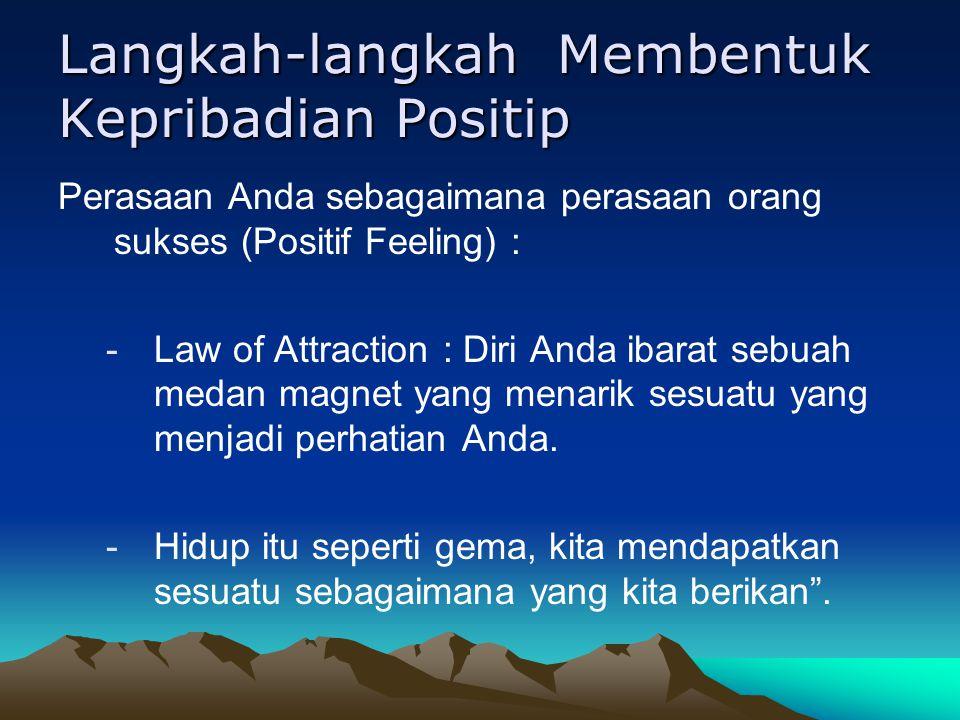 Langkah-langkah Membentuk Kepribadian Positip Perasaan Anda sebagaimana perasaan orang sukses (Positif Feeling) : -Law of Attraction : Diri Anda ibarat sebuah medan magnet yang menarik sesuatu yang menjadi perhatian Anda.
