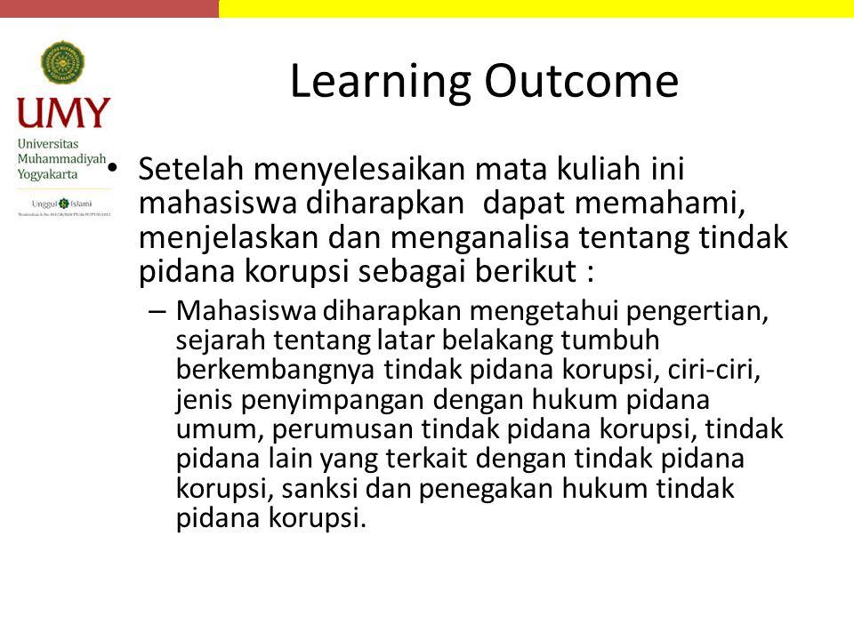 Learning Outcome Setelah menyelesaikan mata kuliah ini mahasiswa diharapkan dapat memahami, menjelaskan dan menganalisa tentang tindak pidana korupsi
