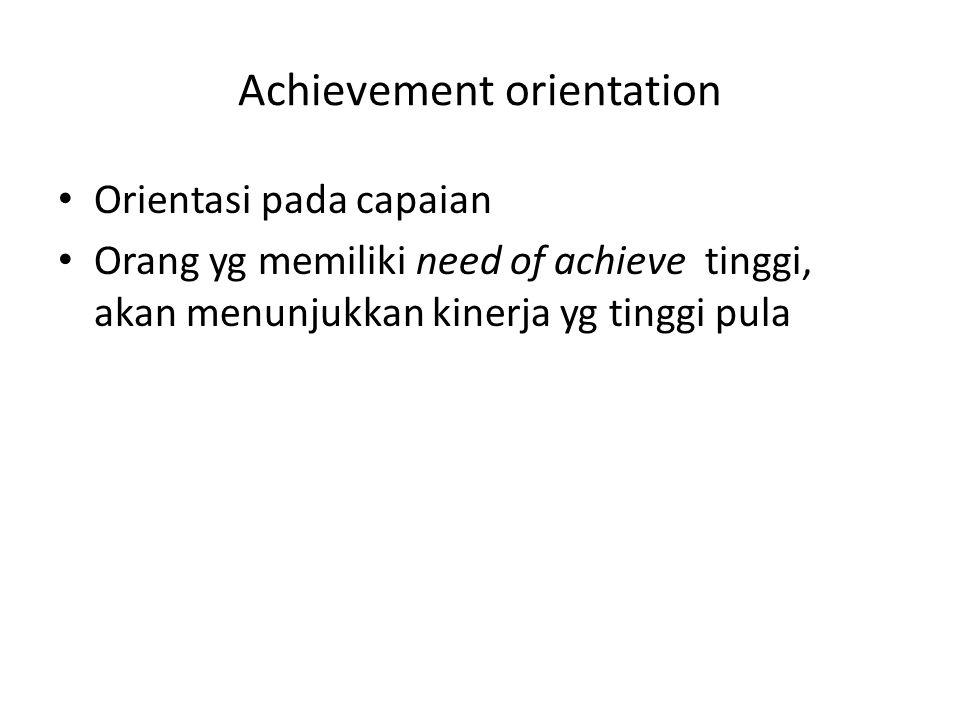 Achievement orientation Orientasi pada capaian Orang yg memiliki need of achieve tinggi, akan menunjukkan kinerja yg tinggi pula