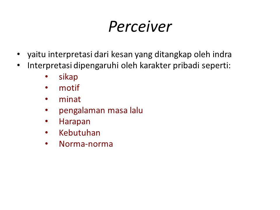 Perceiver yaitu interpretasi dari kesan yang ditangkap oleh indra Interpretasi dipengaruhi oleh karakter pribadi seperti: sikap motif minat pengalaman