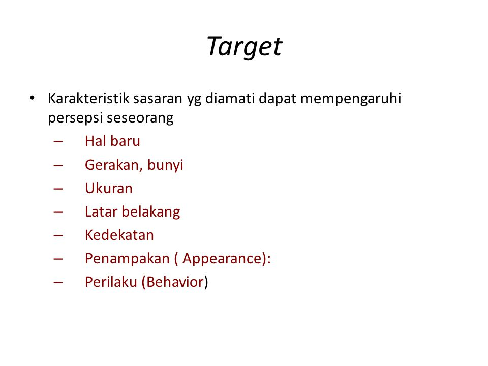 Target Karakteristik sasaran yg diamati dapat mempengaruhi persepsi seseorang – Hal baru – Gerakan, bunyi – Ukuran – Latar belakang – Kedekatan – Penampakan ( Appearance): – Perilaku (Behavior)