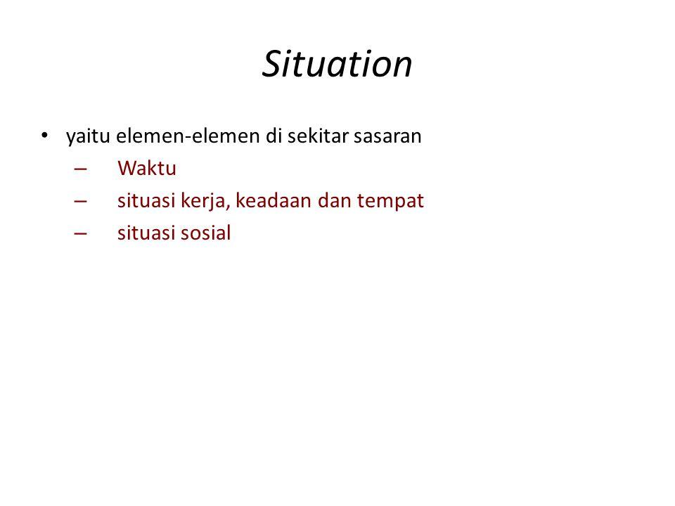 Situation yaitu elemen-elemen di sekitar sasaran – Waktu – situasi kerja, keadaan dan tempat – situasi sosial