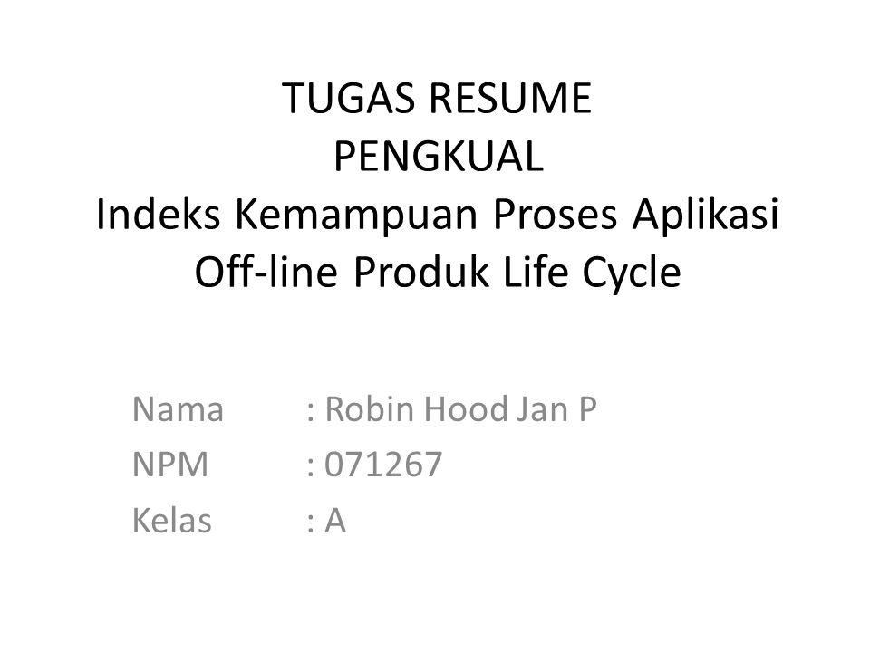TUGAS RESUME PENGKUAL Indeks Kemampuan Proses Aplikasi Off-line Produk Life Cycle Nama: Robin Hood Jan P NPM: 071267 Kelas: A