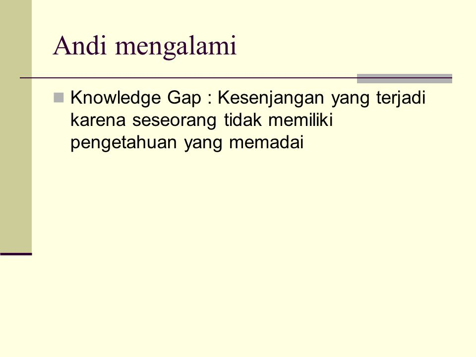 Andi mengalami Knowledge Gap : Kesenjangan yang terjadi karena seseorang tidak memiliki pengetahuan yang memadai