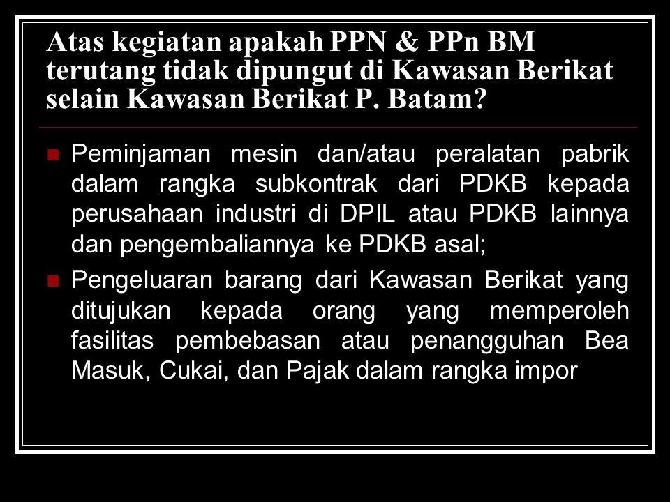 Atas kegiatan apakah PPN & PPn BM terutang tidak dipungut di Kawasan Berikat selain Kawasan Berikat P. Batam? Peminjaman mesin dan/atau peralatan pabr