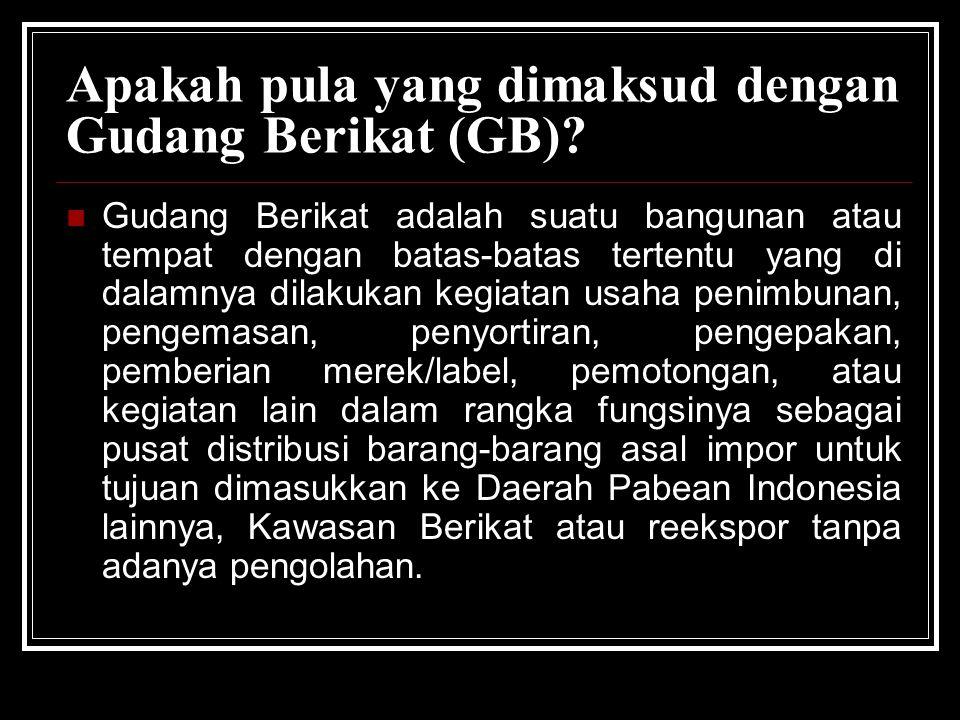 Apakah pula yang dimaksud dengan Gudang Berikat (GB)? Gudang Berikat adalah suatu bangunan atau tempat dengan batas-batas tertentu yang di dalamnya di