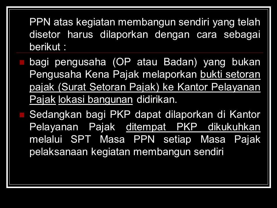 PPN atas kegiatan membangun sendiri yang telah disetor harus dilaporkan dengan cara sebagai berikut : bagi pengusaha (OP atau Badan) yang bukan Pengus