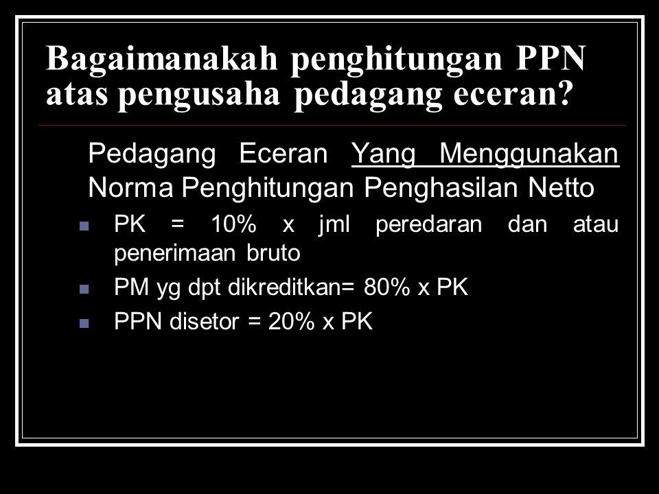 Bagaimanakah penghitungan PPN atas pengusaha pedagang eceran? Pedagang Eceran Yang Menggunakan Norma Penghitungan Penghasilan Netto PK = 10% x jml per
