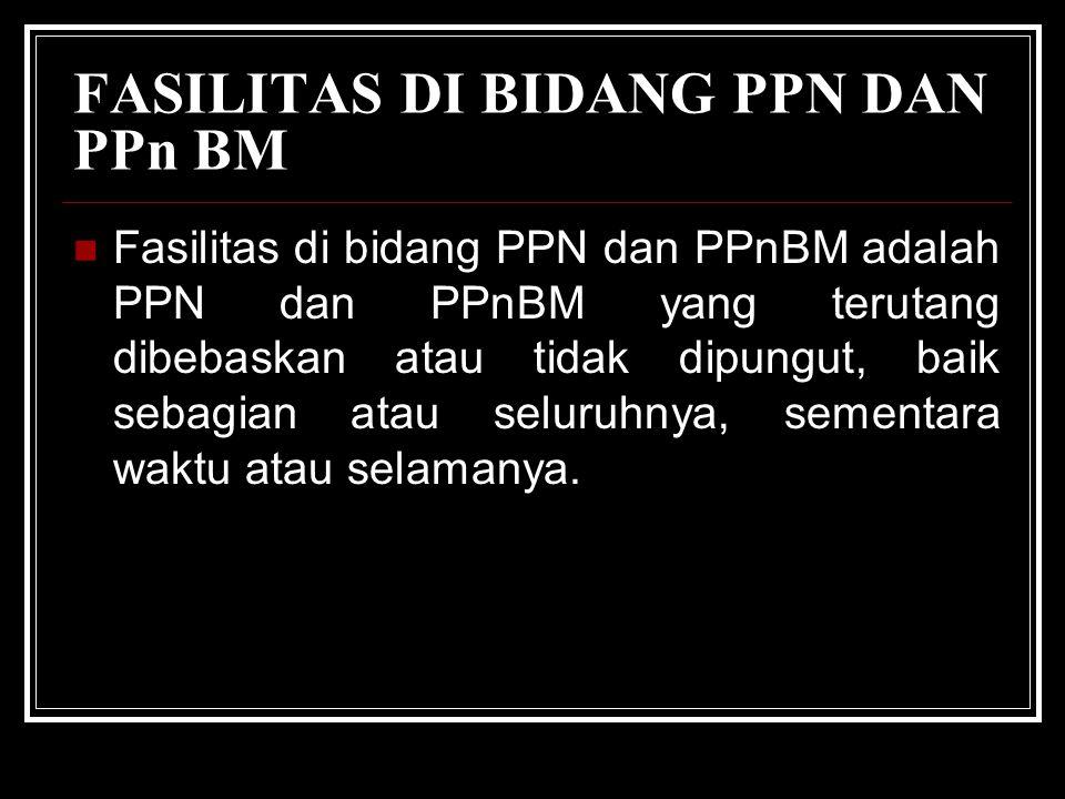 FASILITAS DI BIDANG PPN DAN PPn BM Fasilitas di bidang PPN dan PPnBM adalah PPN dan PPnBM yang terutang dibebaskan atau tidak dipungut, baik sebagian