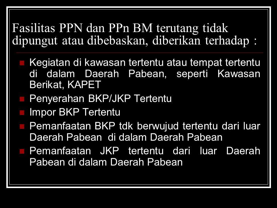 Fasilitas PPN dan PPn BM terutang tidak dipungut atau dibebaskan, diberikan terhadap : Kegiatan di kawasan tertentu atau tempat tertentu di dalam Daer