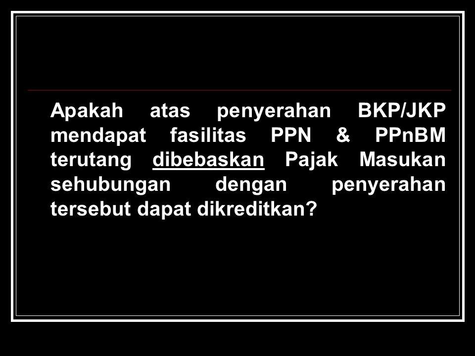 Apakah atas penyerahan BKP/JKP mendapat fasilitas PPN & PPnBM terutang dibebaskan Pajak Masukan sehubungan dengan penyerahan tersebut dapat dikreditka