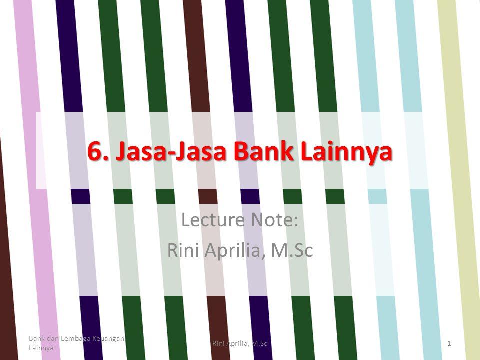 6. Jasa-Jasa Bank Lainnya Lecture Note: Rini Aprilia, M.Sc Bank dan Lembaga Keuangan Lainnya Rini Aprilia, M.Sc1