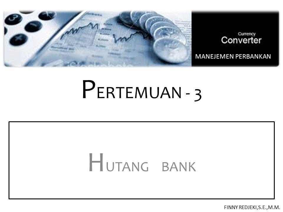 P ERTEMUAN - 3 H UTANG BANK MANEJEMEN PERBANKAN FINNY REDJEKI,S.E.,M.M.