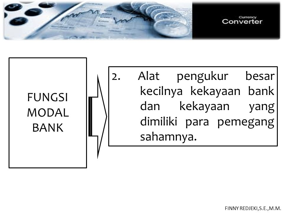 PASIVA FUNGSI MODAL BANK 2. Alat pengukur besar kecilnya kekayaan bank dan kekayaan yang dimiliki para pemegang sahamnya. FINNY REDJEKI,S.E.,M.M.