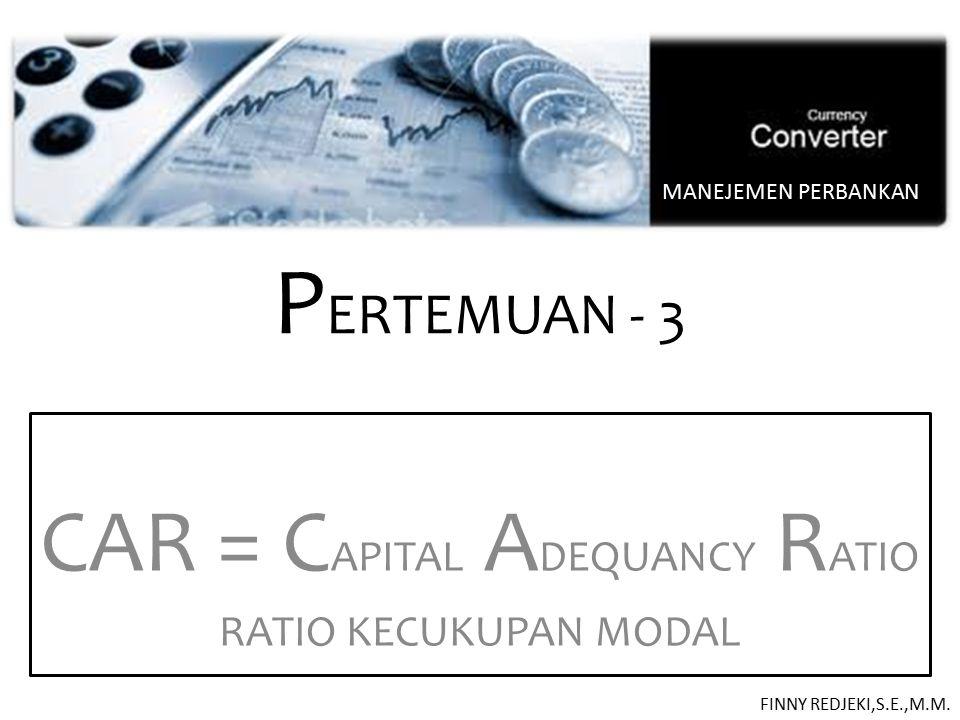 P ERTEMUAN - 3 CAR = C APITAL A DEQUANCY R ATIO RATIO KECUKUPAN MODAL MANEJEMEN PERBANKAN FINNY REDJEKI,S.E.,M.M.