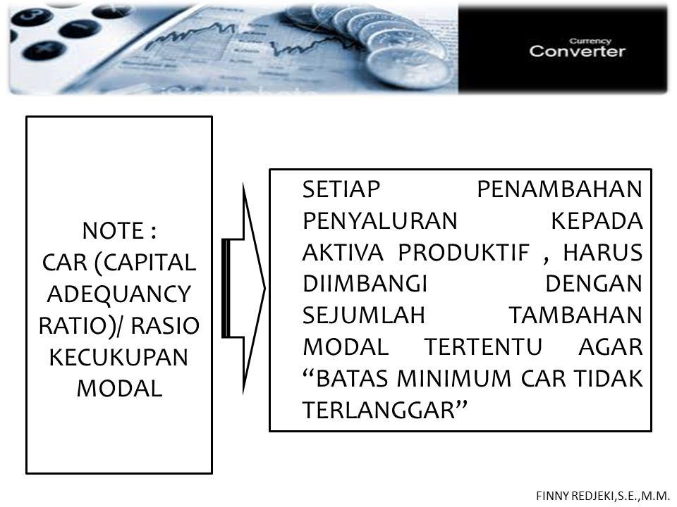 PASIVA NOTE : CAR (CAPITAL ADEQUANCY RATIO)/ RASIO KECUKUPAN MODAL SETIAP PENAMBAHAN PENYALURAN KEPADA AKTIVA PRODUKTIF, HARUS DIIMBANGI DENGAN SEJUMLAH TAMBAHAN MODAL TERTENTU AGAR BATAS MINIMUM CAR TIDAK TERLANGGAR FINNY REDJEKI,S.E.,M.M.