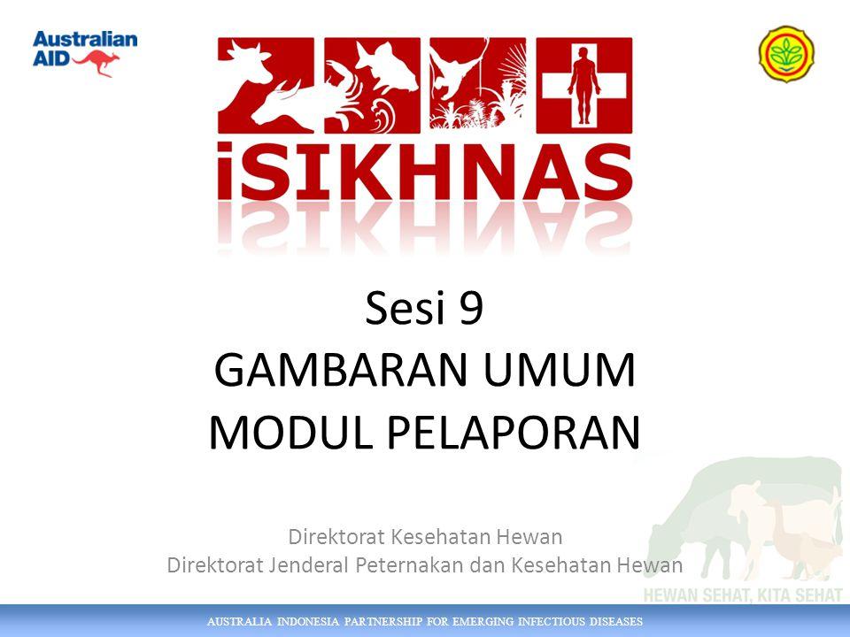 AUSTRALIA INDONESIA PARTNERSHIP FOR EMERGING INFECTIOUS DISEASES Sesi 9 GAMBARAN UMUM MODUL PELAPORAN Direktorat Kesehatan Hewan Direktorat Jenderal P