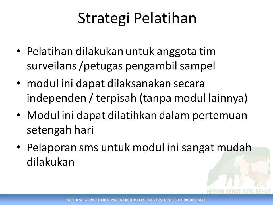 AUSTRALIA INDONESIA PARTNERSHIP FOR EMERGING INFECTIOUS DISEASES Strategi Pelatihan Pelatihan dilakukan untuk anggota tim surveilans /petugas pengambi