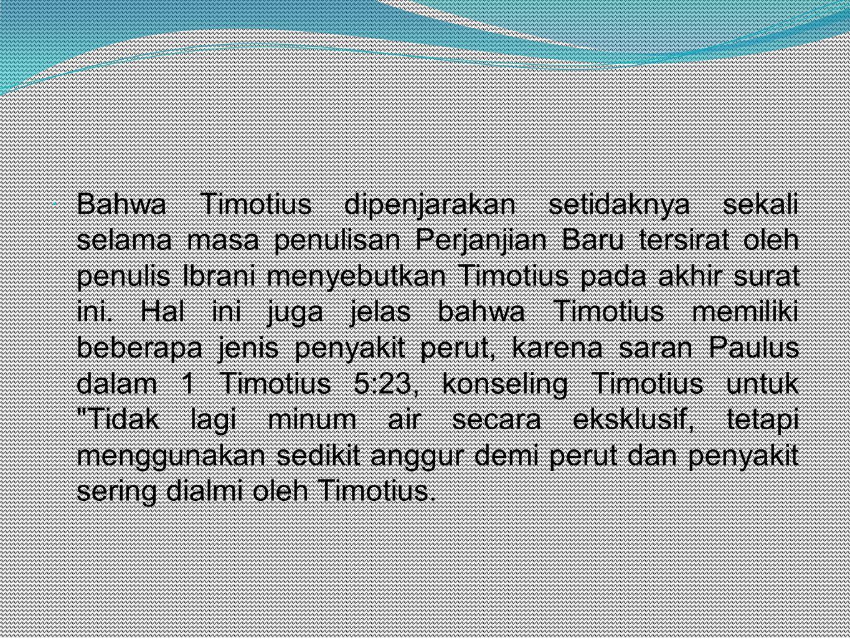  Bahwa Timotius dipenjarakan setidaknya sekali selama masa penulisan Perjanjian Baru tersirat oleh penulis Ibrani menyebutkan Timotius pada akhir surat ini.