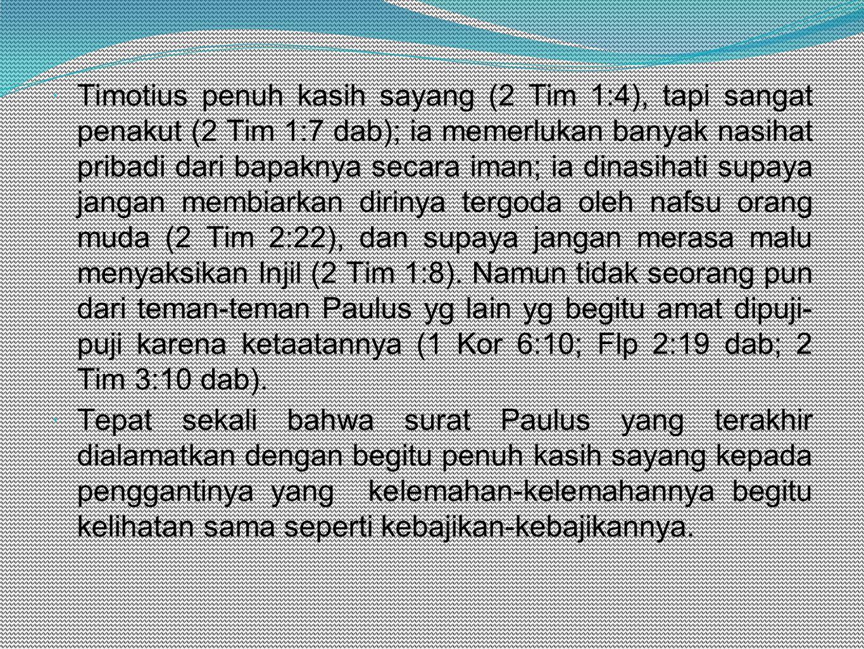  Timotius penuh kasih sayang (2 Tim 1:4), tapi sangat penakut (2 Tim 1:7 dab); ia memerlukan banyak nasihat pribadi dari bapaknya secara iman; ia dinasihati supaya jangan membiarkan dirinya tergoda oleh nafsu orang muda (2 Tim 2:22), dan supaya jangan merasa malu menyaksikan Injil (2 Tim 1:8).