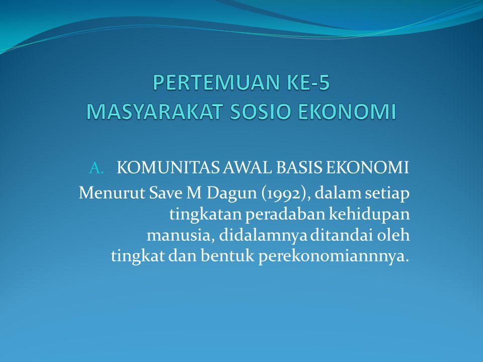A. KOMUNITAS AWAL BASIS EKONOMI Menurut Save M Dagun (1992), dalam setiap tingkatan peradaban kehidupan manusia, didalamnya ditandai oleh tingkat dan