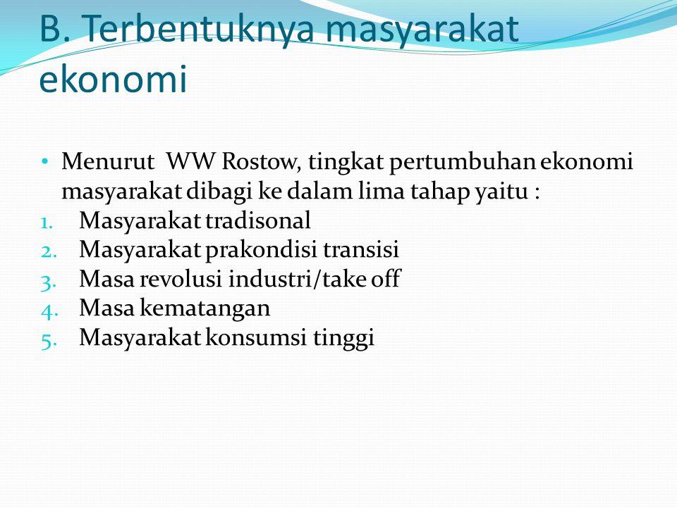 B. Terbentuknya masyarakat ekonomi Menurut WW Rostow, tingkat pertumbuhan ekonomi masyarakat dibagi ke dalam lima tahap yaitu : 1. Masyarakat tradison