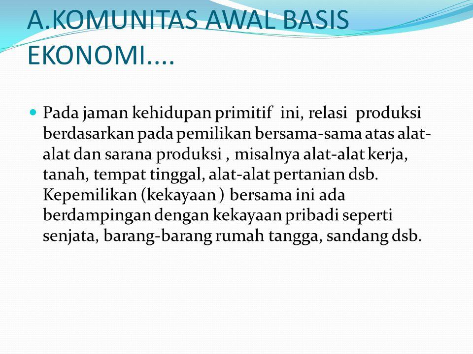 A.KOMUNITAS AWAL BASIS EKONOMI.... Pada jaman kehidupan primitif ini, relasi produksi berdasarkan pada pemilikan bersama-sama atas alat- alat dan sara