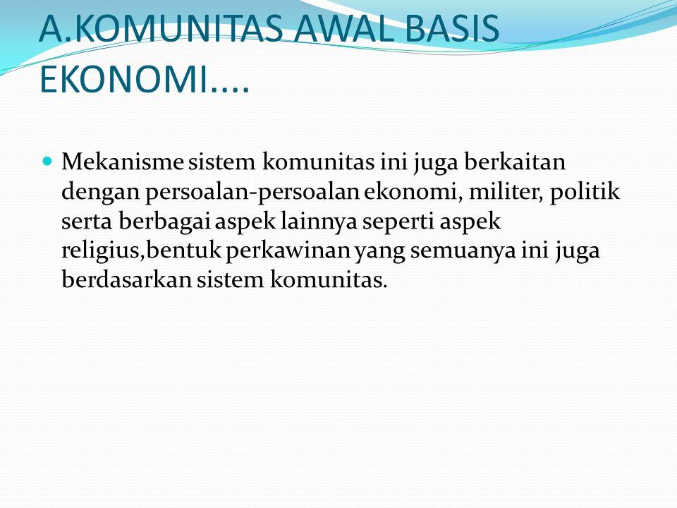 A.KOMUNITAS AWAL BASIS EKONOMI.... Mekanisme sistem komunitas ini juga berkaitan dengan persoalan-persoalan ekonomi, militer, politik serta berbagai a