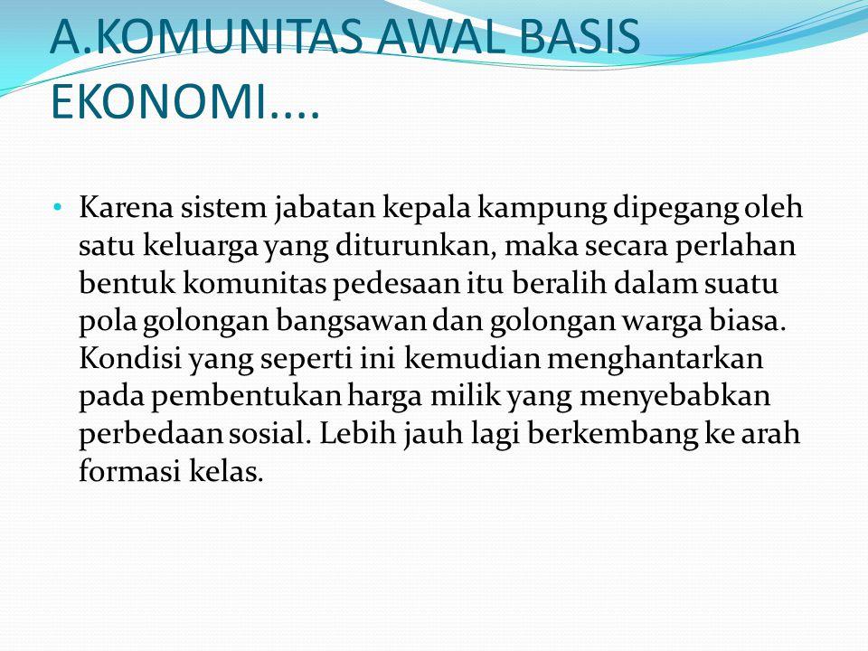 A.KOMUNITAS AWAL BASIS EKONOMI.... Karena sistem jabatan kepala kampung dipegang oleh satu keluarga yang diturunkan, maka secara perlahan bentuk komun