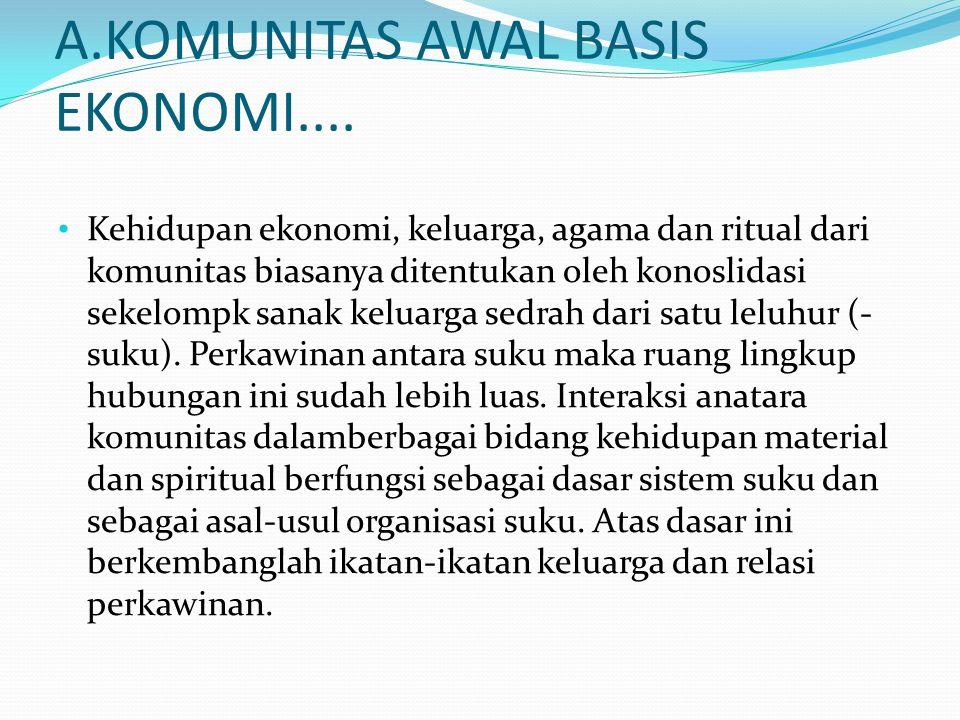 A.KOMUNITAS AWAL BASIS EKONOMI.... Kehidupan ekonomi, keluarga, agama dan ritual dari komunitas biasanya ditentukan oleh konoslidasi sekelompk sanak k