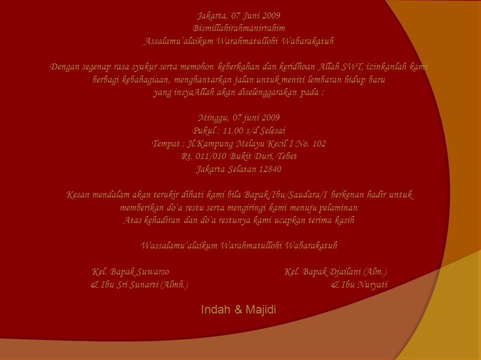 Jakarta, 07 Juni 2009 Bismillahirahmanirrahim Assalamu'alaikum Warahmatullohi Wabarakatuh Dengan segenap rasa syukur serta memohon keberkahan dan keridhoan Allah SWT, izinkanlah kami berbagi kebahagiaan, menghantarkan jalan untuk meniti lembaran hidup baru yang insyaAllah akan diselenggarakan pada : Minggu, 07 juni 2009 Pukul : 11.00 s/d Selesai Tempat : Jl.Kampung Melayu Kecil I No.