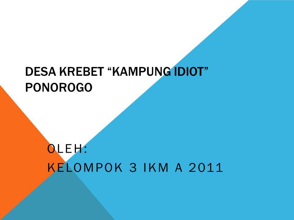 DESA KREBET KAMPUNG IDIOT PONOROGO OLEH: KELOMPOK 3 IKM A 2011