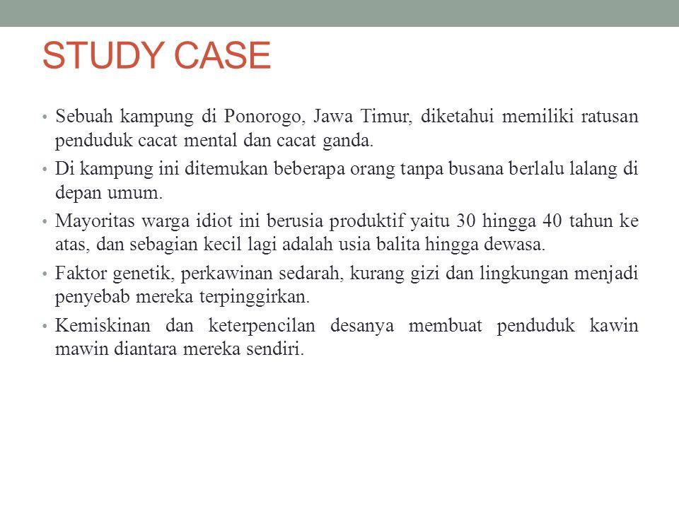 STUDY CASE Sebuah kampung di Ponorogo, Jawa Timur, diketahui memiliki ratusan penduduk cacat mental dan cacat ganda. Di kampung ini ditemukan beberapa