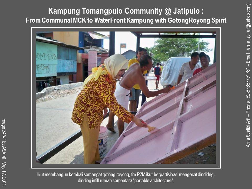 Anita Syafitri Arif – Phone : 62-87887751781 – Email : anita_sy_ar@yahoo.com) Image 34/47 by ASA © May 17, 2011 Kampung Tomangpulo Community @ Jatipulo : From Communal MCK to WaterFront Kampung with GotongRoyong Spirit Ikut membangun kembali semangat gotong-royong, tim P2M ikut berpartisipasi mengecat dindidng- dinding infill rumah sementara portable architecture .