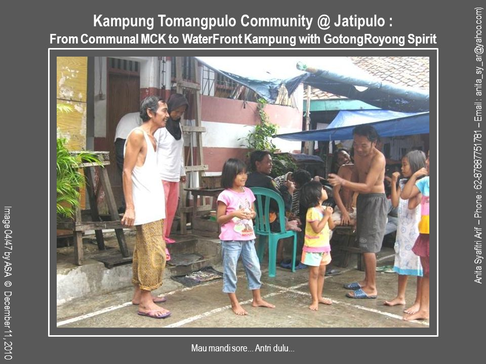 Anita Syafitri Arif – Phone : 62-87887751781 – Email : anita_sy_ar@yahoo.com) Image 45/47 by ASA © Jul 27, 2011 Kampung Tomangpulo Community @ Jatipulo : From Communal MCK to WaterFront Kampung with GotongRoyong Spirit Rumah Ibu Sri : Kegiatan renovasi rumah swadaya hadap kanal, menggunakan rumah portable archi-tecture (yang terletak tepat berhadapan) sebagai tempat penampungan sementara, selama 2,5 bulan masa konstruksi.