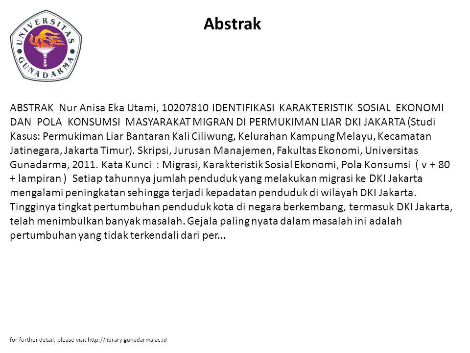Abstrak ABSTRAK Nur Anisa Eka Utami, 10207810 IDENTIFIKASI KARAKTERISTIK SOSIAL EKONOMI DAN POLA KONSUMSI MASYARAKAT MIGRAN DI PERMUKIMAN LIAR DKI JAKARTA (Studi Kasus: Permukiman Liar Bantaran Kali Ciliwung, Kelurahan Kampung Melayu, Kecamatan Jatinegara, Jakarta Timur).